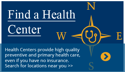 Link to HRSA Find a Health Center application. Health centers provide high quality preventive and primary health care, even if you have no insurance.